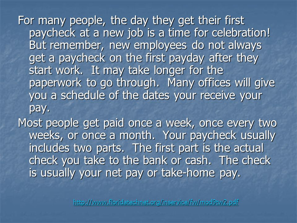 For many people, the day they get their first paycheck at a new job is a time for celebration! But remember, new employees do not always get a paycheck on the first payday after they start work. It may take longer for the paperwork to go through. Many offices will give you a schedule of the dates your receive your pay.