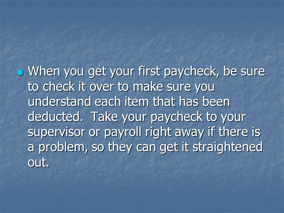 When you get your first paycheck, be sure to check it over to make sure you understand each item that has been deducted.