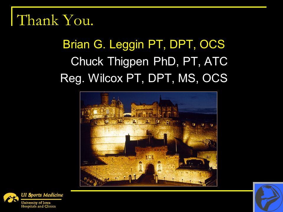 Thank You. Brian G. Leggin PT, DPT, OCS Chuck Thigpen PhD, PT, ATC