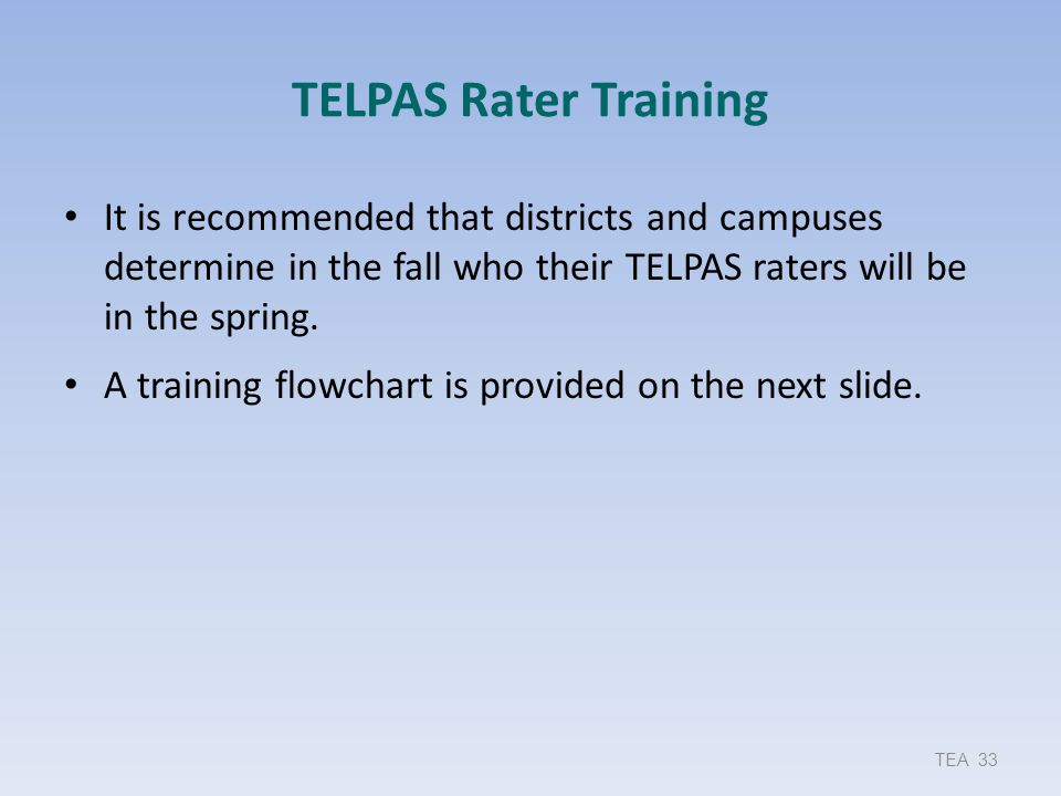 TELPAS Rater Training It is recommended that districts and campuses determine in the fall who their TELPAS raters will be in the spring.
