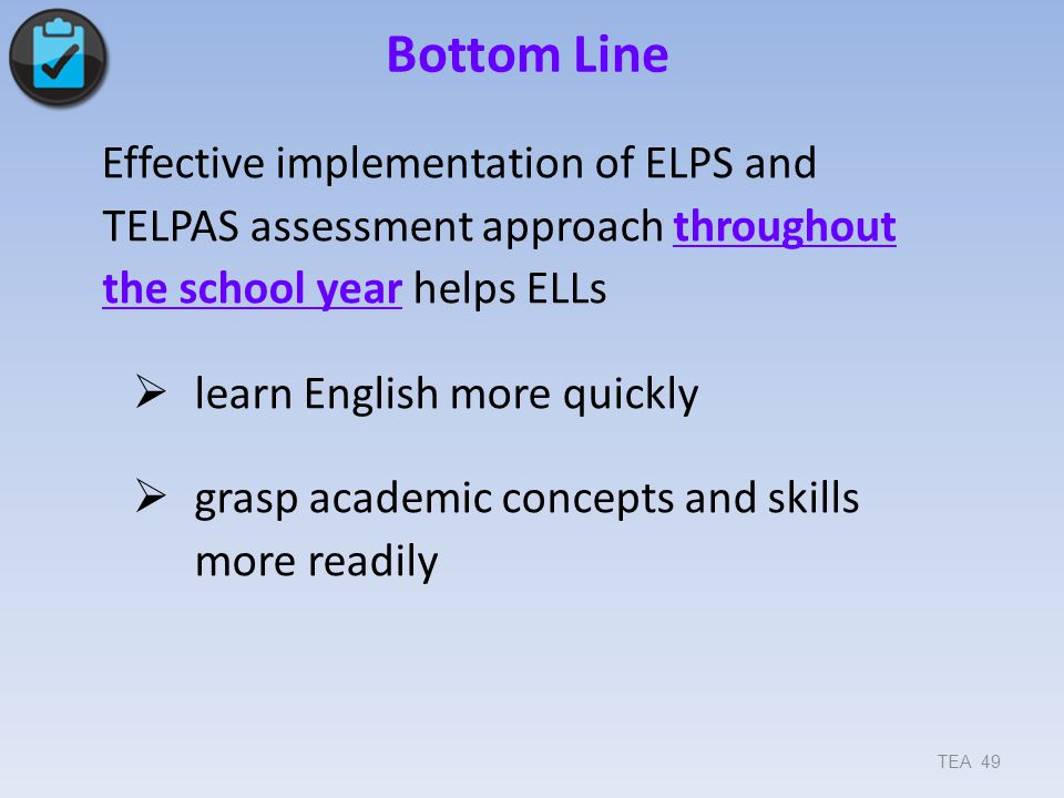 Bottom Line Effective implementation of ELPS and TELPAS assessment approach throughout the school year helps ELLs.