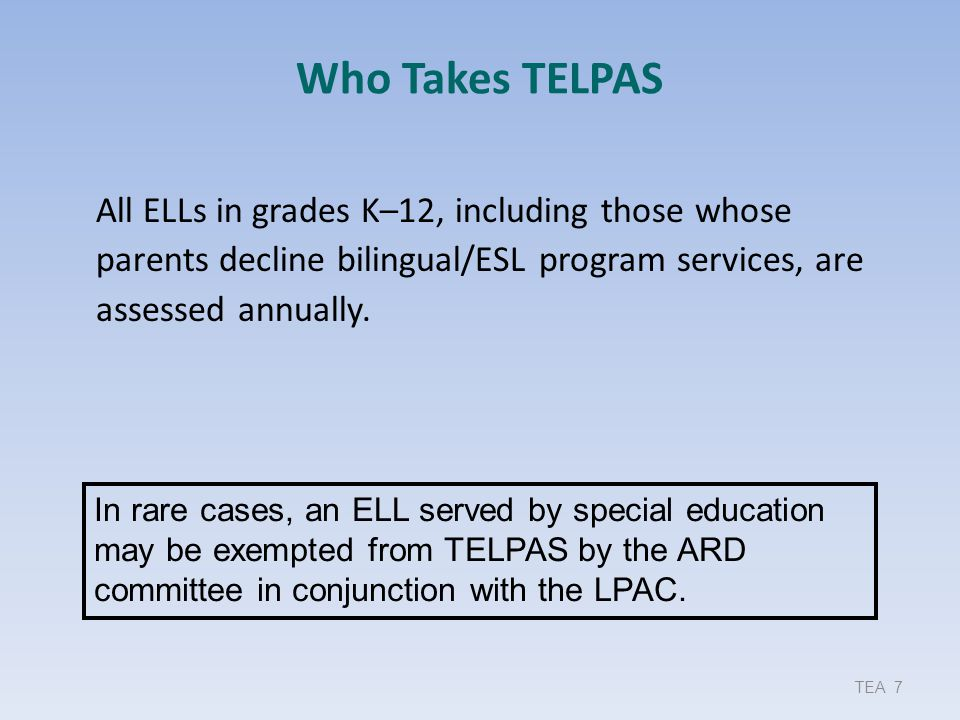 Who Takes TELPAS All ELLs in grades K–12, including those whose parents decline bilingual/ESL program services, are assessed annually.