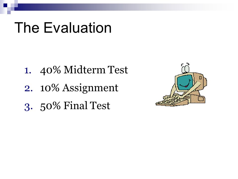 The Evaluation 40% Midterm Test 10% Assignment 50% Final Test