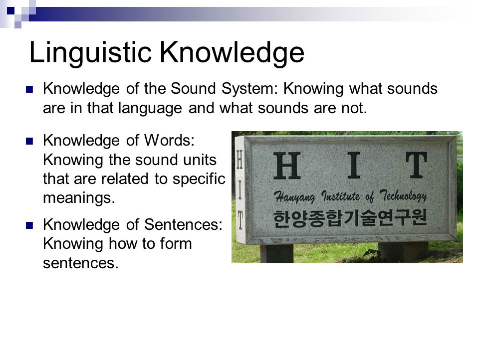 Linguistic Knowledge Knowledge of the Sound System: Knowing what sounds are in that language and what sounds are not.