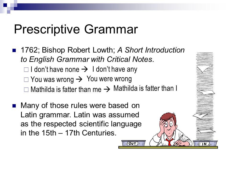 Prescriptive Grammar 1762; Bishop Robert Lowth; A Short Introduction to English Grammar with Critical Notes.