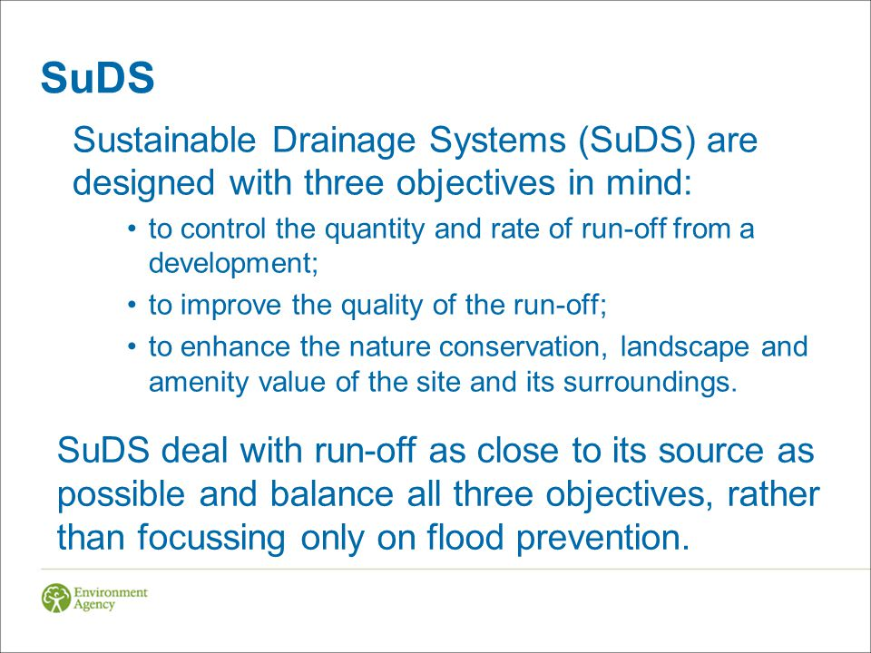 SuDS Sustainable Drainage Systems (SuDS) are designed with three objectives in mind: to control the quantity and rate of run-off from a development;
