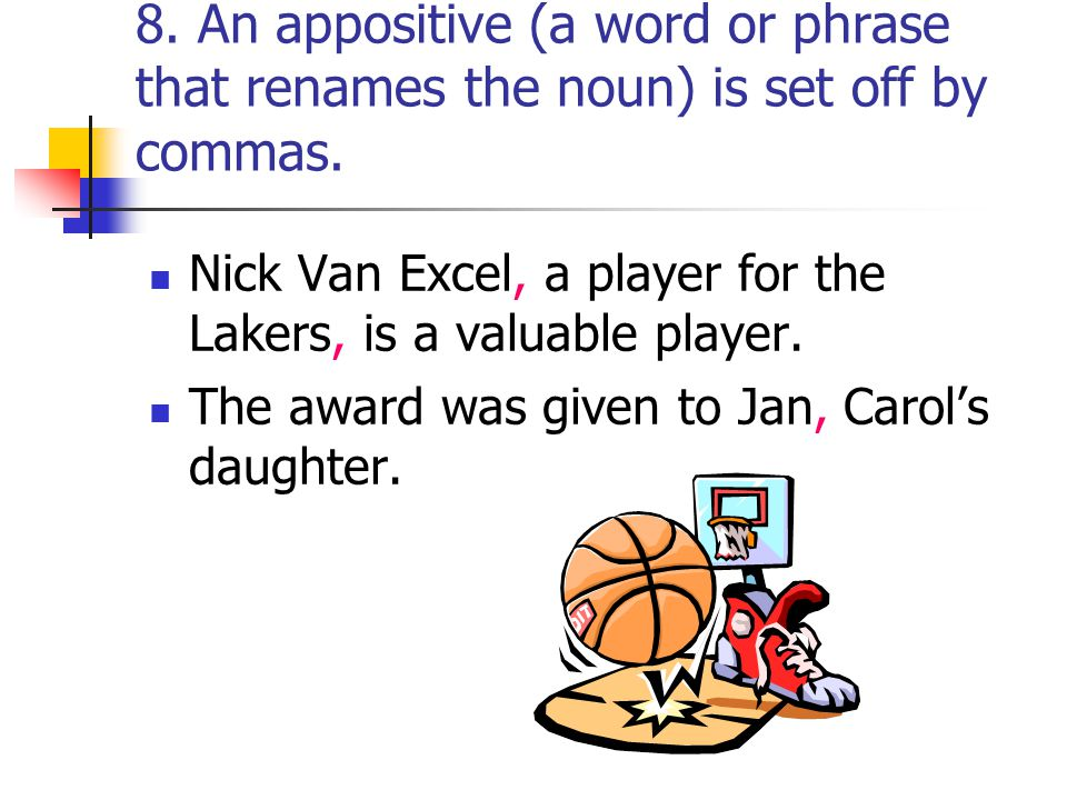 8. An appositive (a word or phrase that renames the noun) is set off by commas.