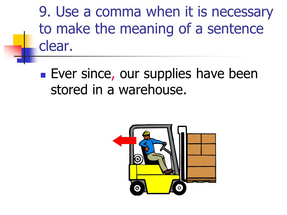9. Use a comma when it is necessary to make the meaning of a sentence clear.