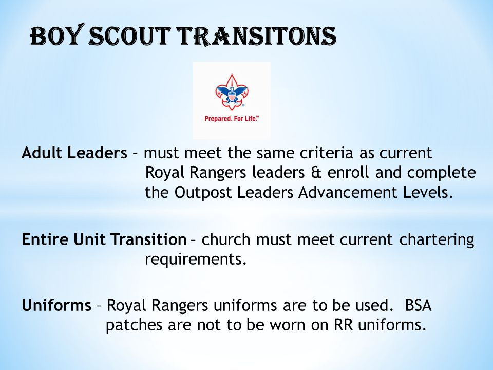 BOY SCOUT TRANSITONS Adult Leaders – must meet the same criteria as current. Royal Rangers leaders & enroll and complete.