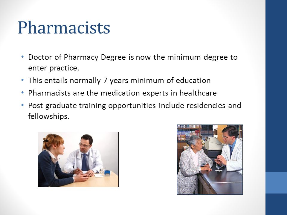 Pharmacists Doctor of Pharmacy Degree is now the minimum degree to enter practice. This entails normally 7 years minimum of education.
