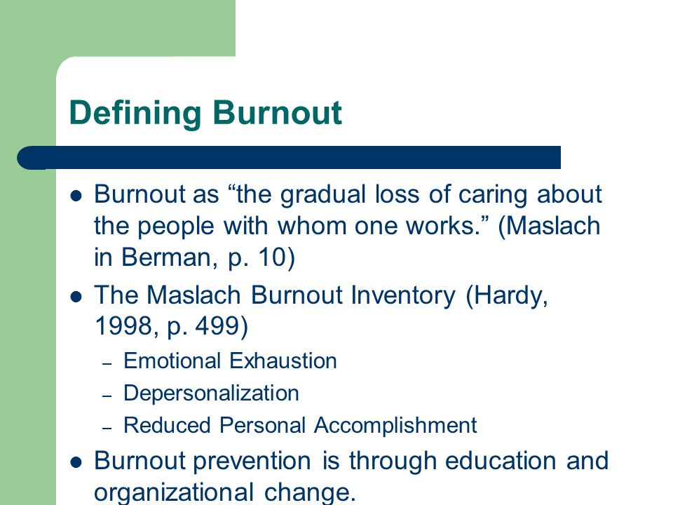 Defining Burnout Burnout as the gradual loss of caring about the people with whom one works. (Maslach in Berman, p. 10)