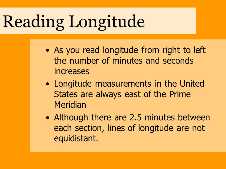 Reading Longitude As you read longitude from right to left the number of minutes and seconds increases.