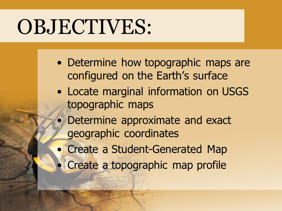 OBJECTIVES: Determine how topographic maps are configured on the Earth's surface. Locate marginal information on USGS topographic maps.