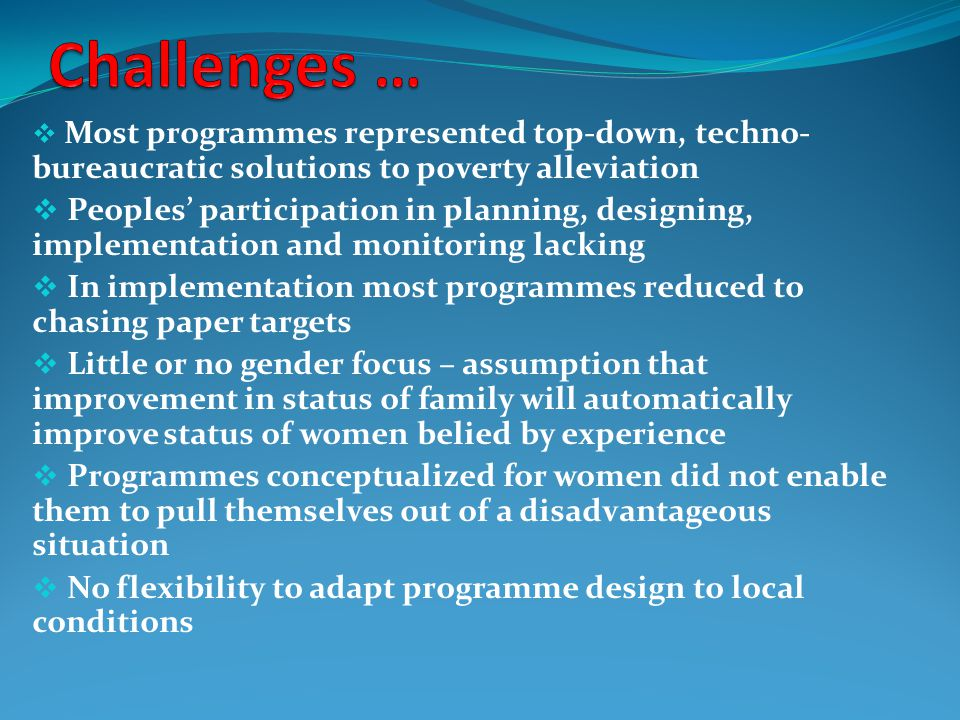 Challenges … Most programmes represented top-down, techno- bureaucratic solutions to poverty alleviation.