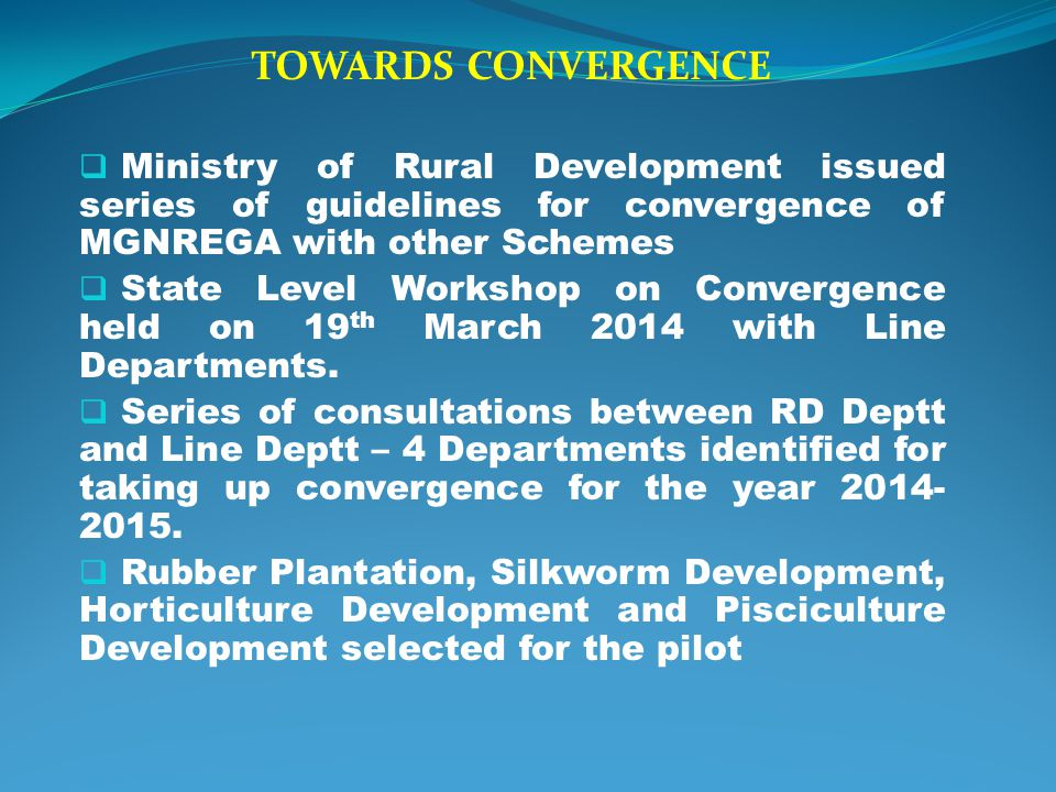 TOWARDS CONVERGENCE Ministry of Rural Development issued series of guidelines for convergence of MGNREGA with other Schemes.