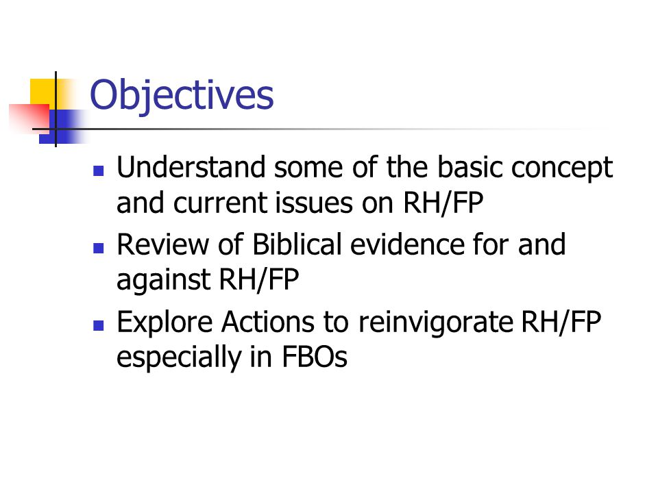 Objectives Understand some of the basic concept and current issues on RH/FP. Review of Biblical evidence for and against RH/FP.