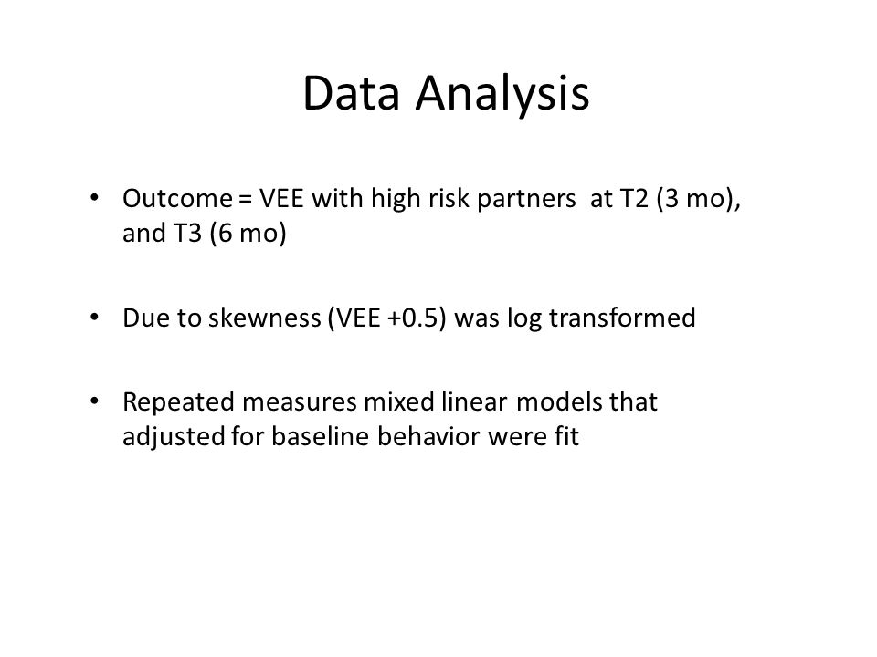 Data Analysis Outcome = VEE with high risk partners at T2 (3 mo), and T3 (6 mo) Due to skewness (VEE +0.5) was log transformed.