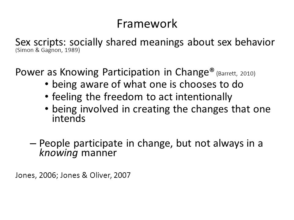 Framework Sex scripts: socially shared meanings about sex behavior (Simon & Gagnon, 1989) Power as Knowing Participation in Change® (Barrett, 2010)