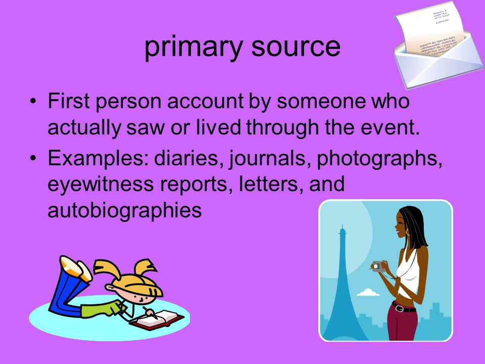 primary source First person account by someone who actually saw or lived through the event.