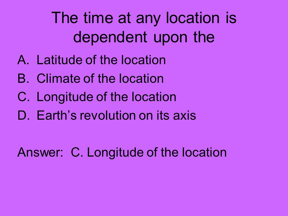 The time at any location is dependent upon the