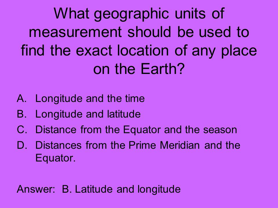 What geographic units of measurement should be used to find the exact location of any place on the Earth
