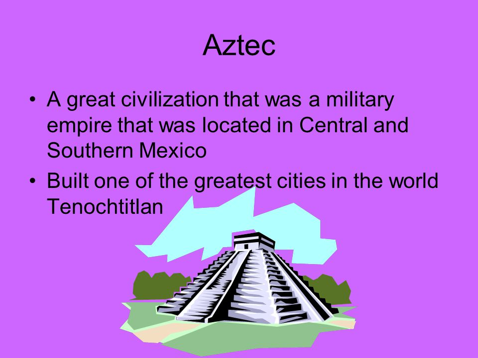 Aztec A great civilization that was a military empire that was located in Central and Southern Mexico.