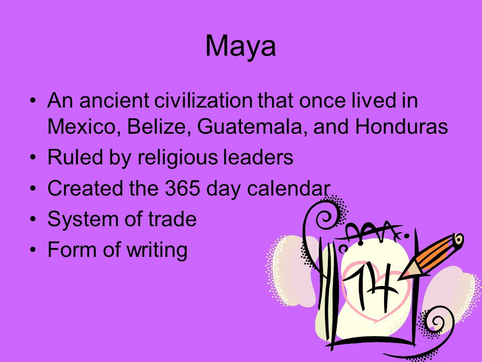 Maya An ancient civilization that once lived in Mexico, Belize, Guatemala, and Honduras. Ruled by religious leaders.