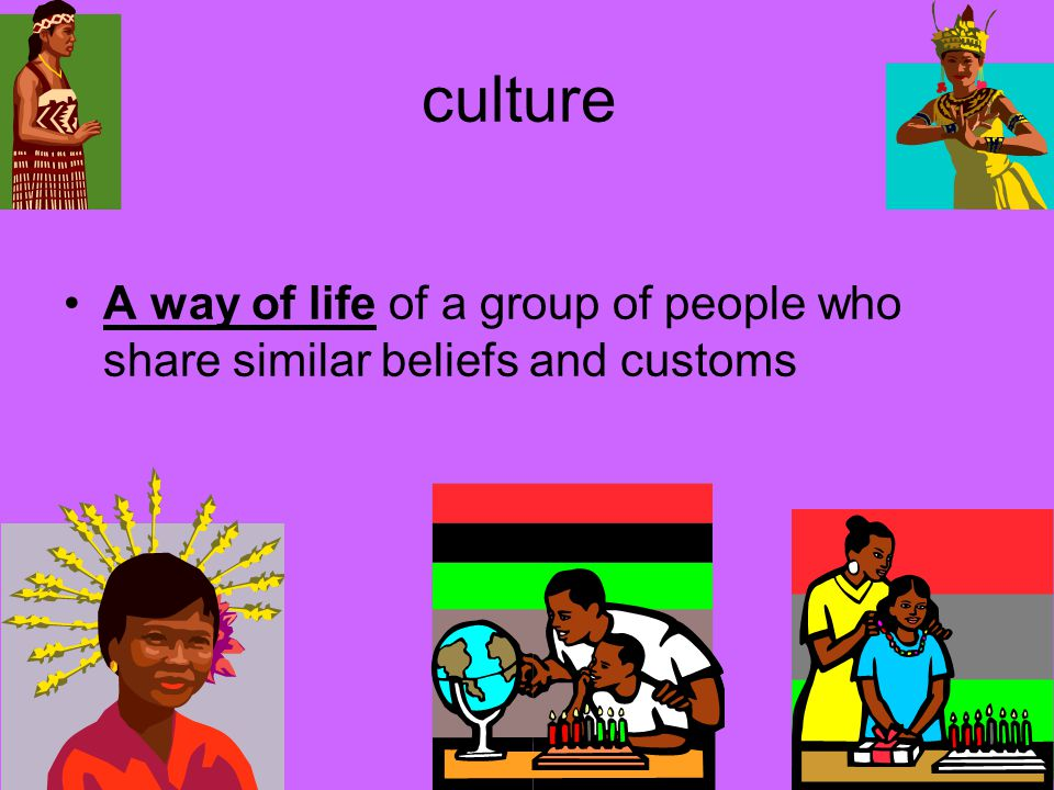 culture A way of life of a group of people who share similar beliefs and customs