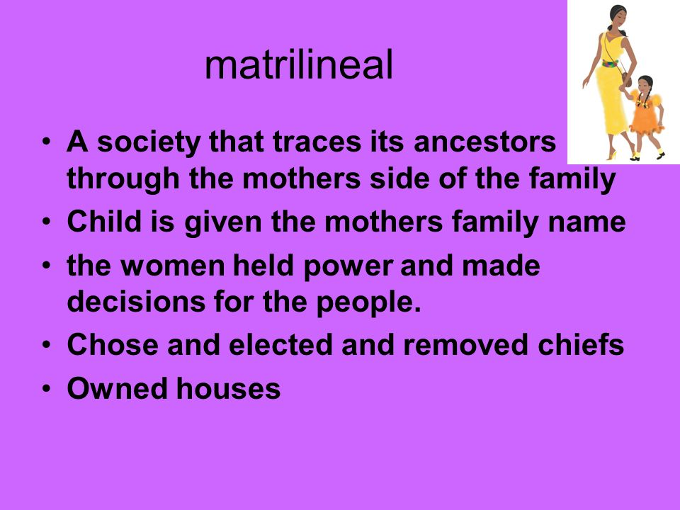 matrilineal A society that traces its ancestors through the mothers side of the family. Child is given the mothers family name.