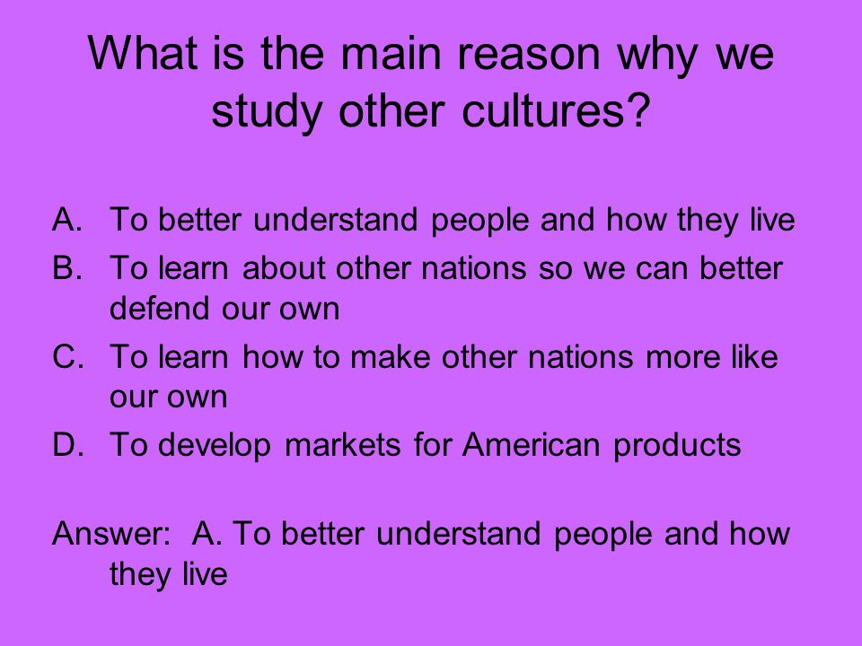 What is the main reason why we study other cultures