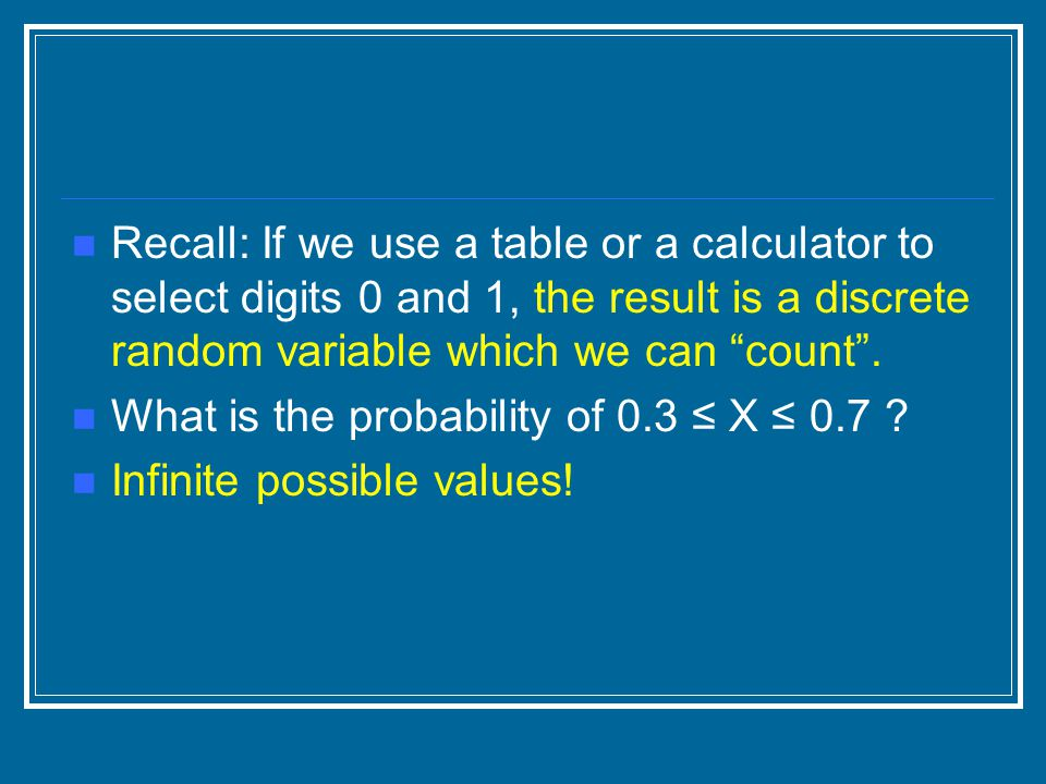 Recall: If we use a table or a calculator to select digits 0 and 1, the result is a discrete random variable which we can count .