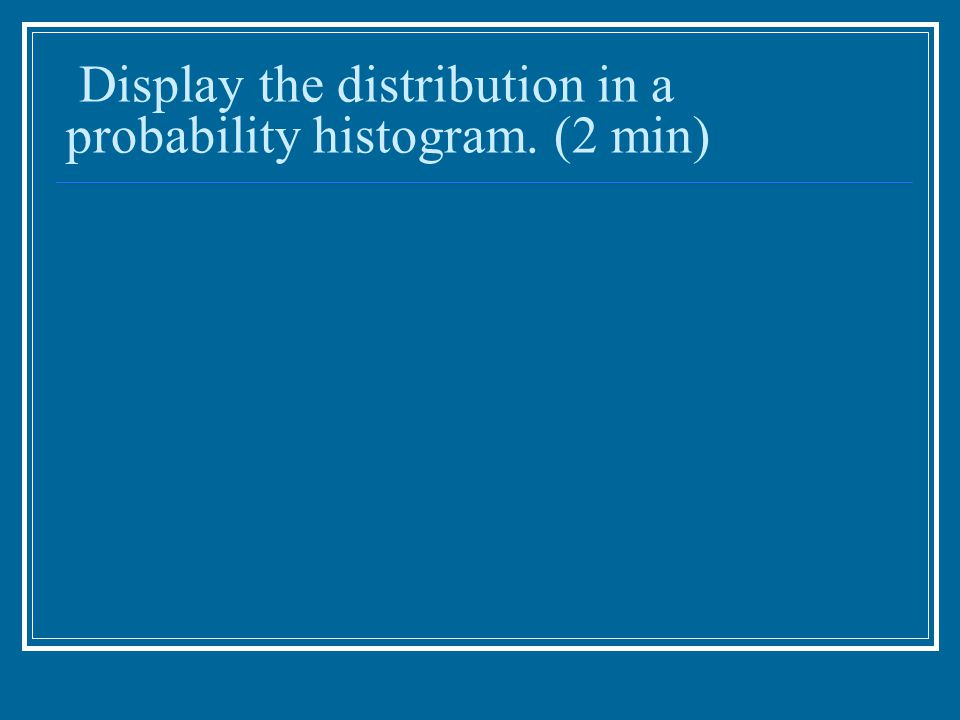 Display the distribution in a probability histogram. (2 min)