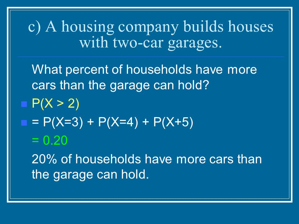 c) A housing company builds houses with two-car garages.