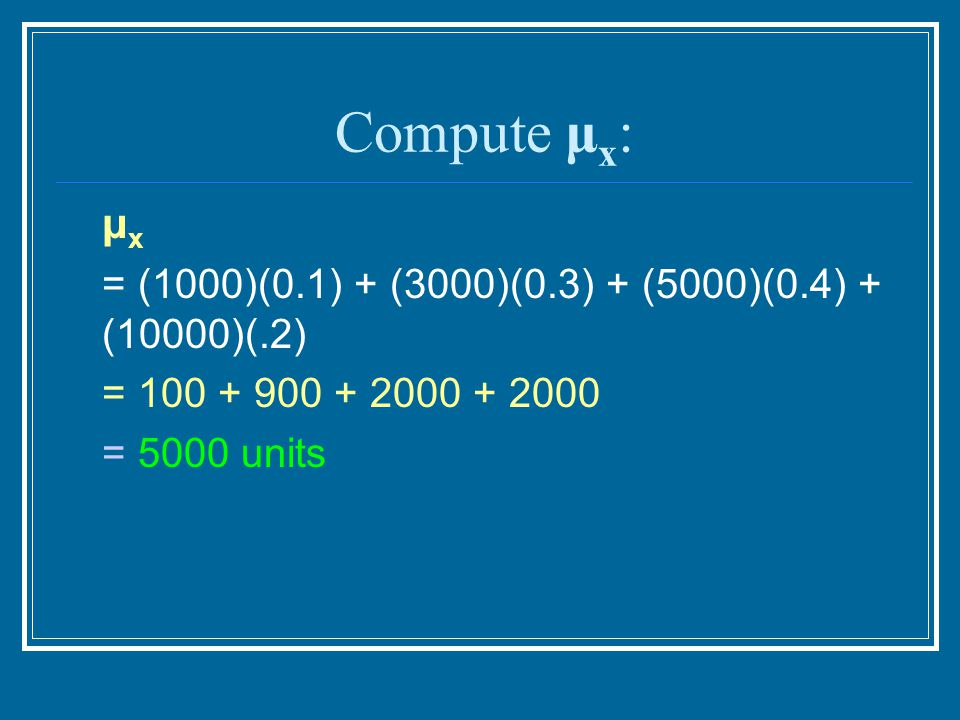 Compute μx: μx = (1000)(0.1) + (3000)(0.3) + (5000)(0.4) + (10000)(.2)