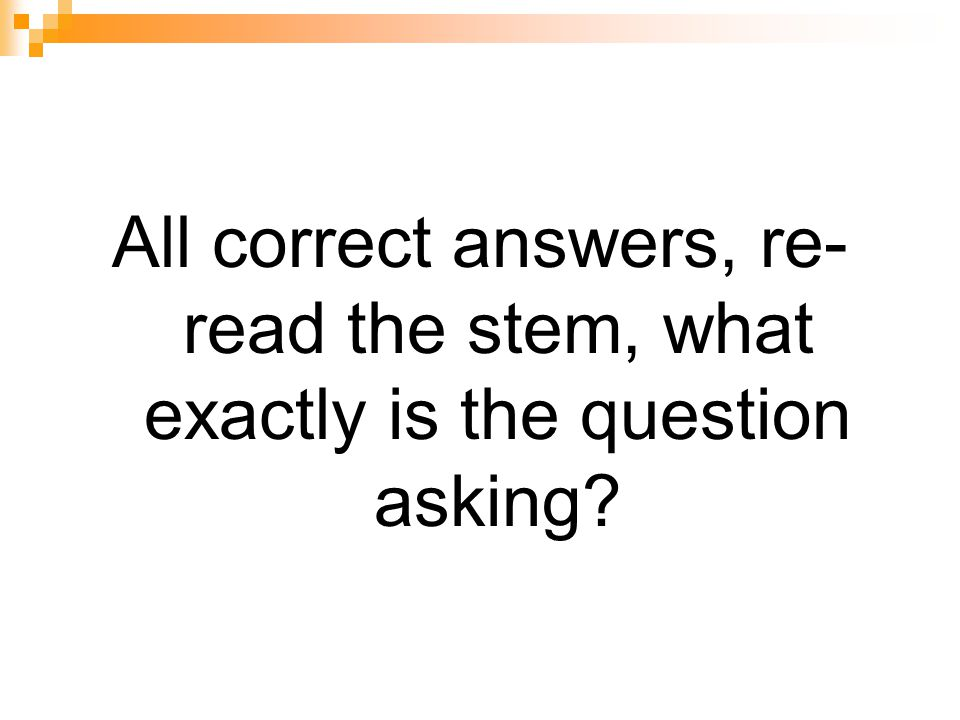 All correct answers, re-read the stem, what exactly is the question asking
