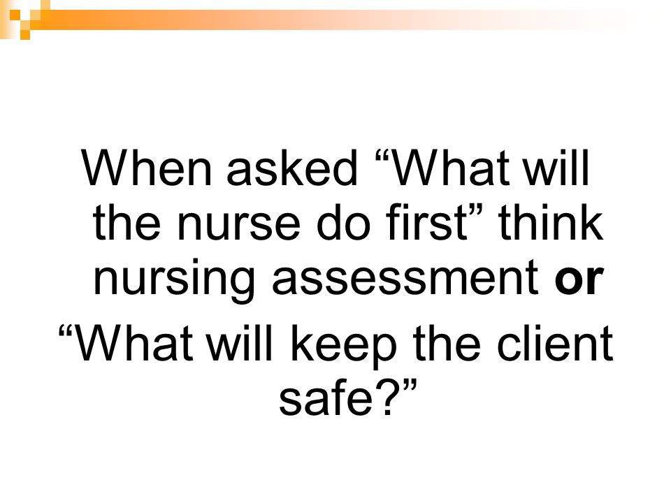 When asked What will the nurse do first think nursing assessment or
