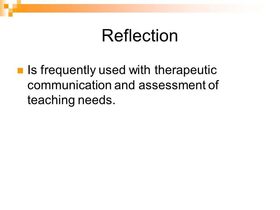 Reflection Is frequently used with therapeutic communication and assessment of teaching needs.