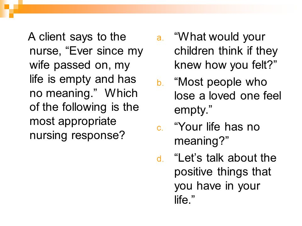 A client says to the nurse, Ever since my wife passed on, my life is empty and has no meaning. Which of the following is the most appropriate nursing response