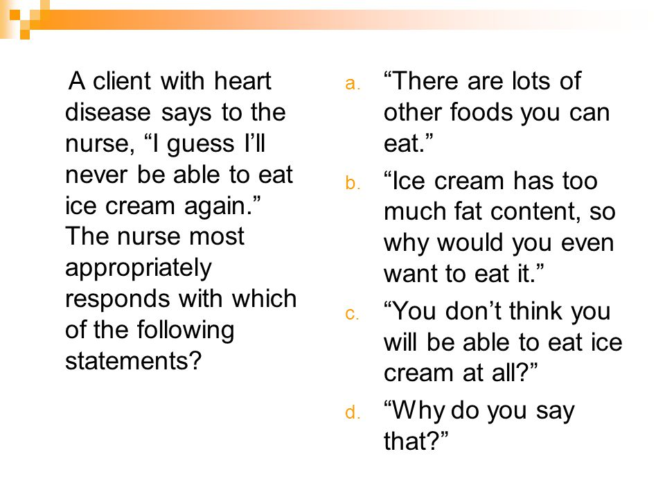 A client with heart disease says to the nurse, I guess I'll never be able to eat ice cream again. The nurse most appropriately responds with which of the following statements