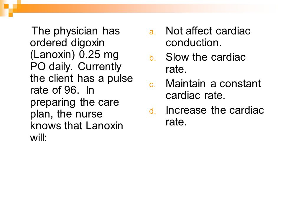The physician has ordered digoxin (Lanoxin) 0. 25 mg PO daily