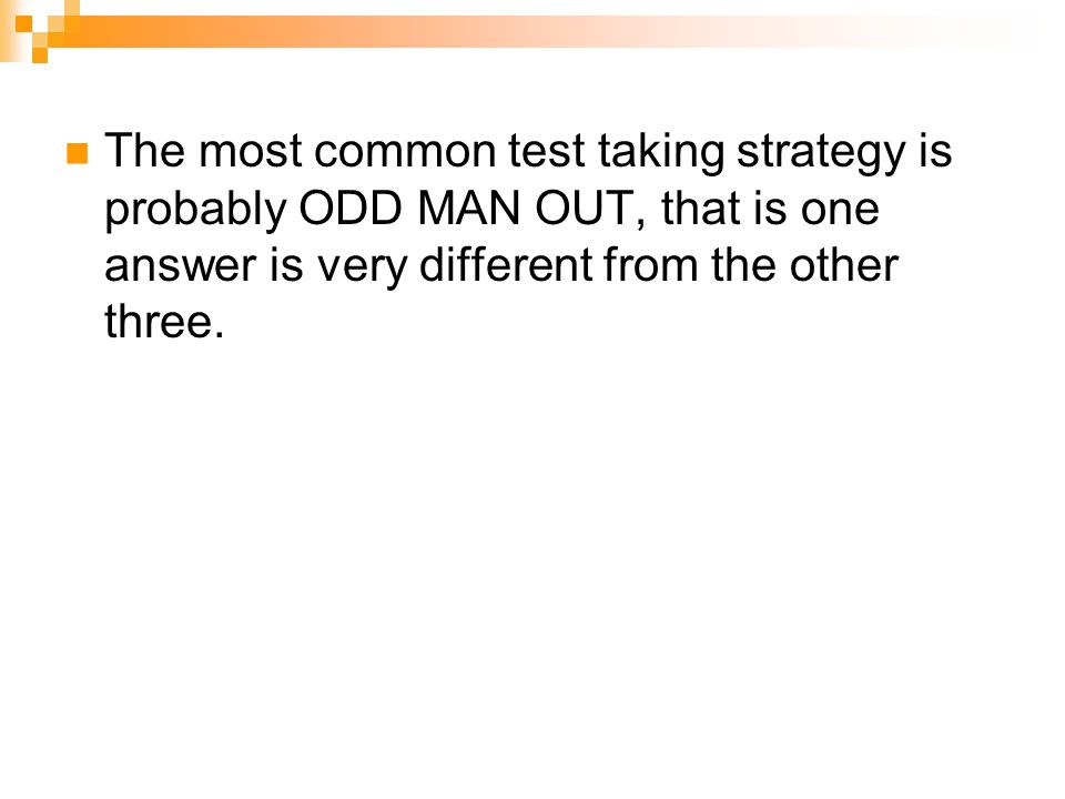 The most common test taking strategy is probably ODD MAN OUT, that is one answer is very different from the other three.