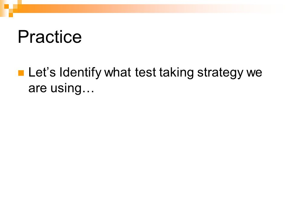 Practice Let's Identify what test taking strategy we are using…