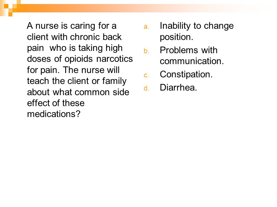 A nurse is caring for a client with chronic back pain who is taking high doses of opioids narcotics for pain. The nurse will teach the client or family about what common side effect of these medications