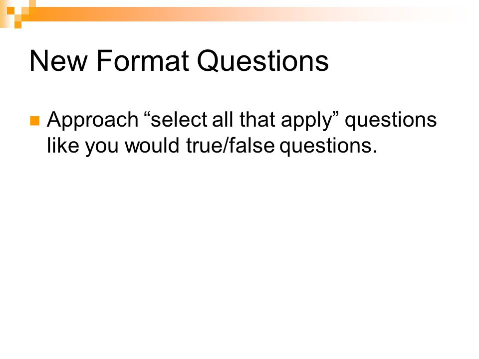 New Format Questions Approach select all that apply questions like you would true/false questions.