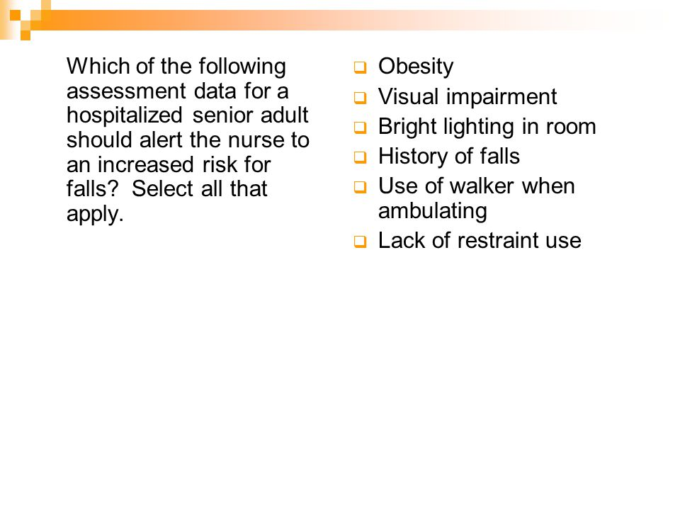 Which of the following assessment data for a hospitalized senior adult should alert the nurse to an increased risk for falls Select all that apply.