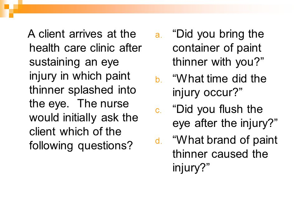 A client arrives at the health care clinic after sustaining an eye injury in which paint thinner splashed into the eye. The nurse would initially ask the client which of the following questions