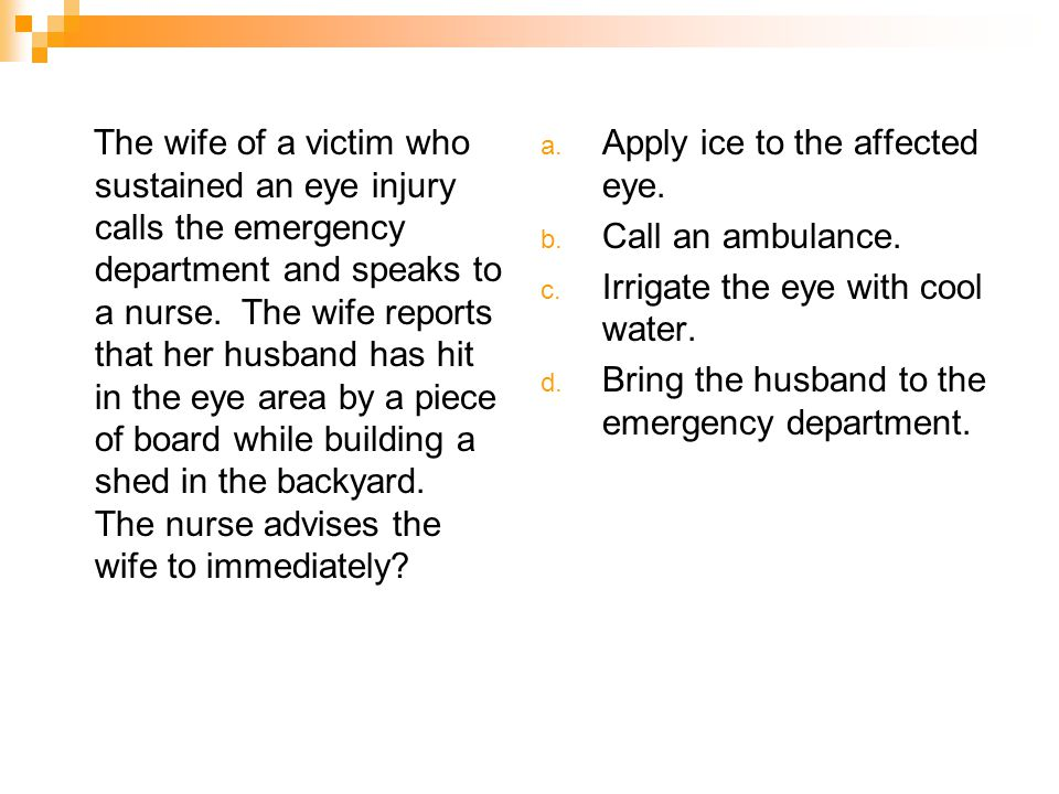The wife of a victim who sustained an eye injury calls the emergency department and speaks to a nurse. The wife reports that her husband has hit in the eye area by a piece of board while building a shed in the backyard. The nurse advises the wife to immediately