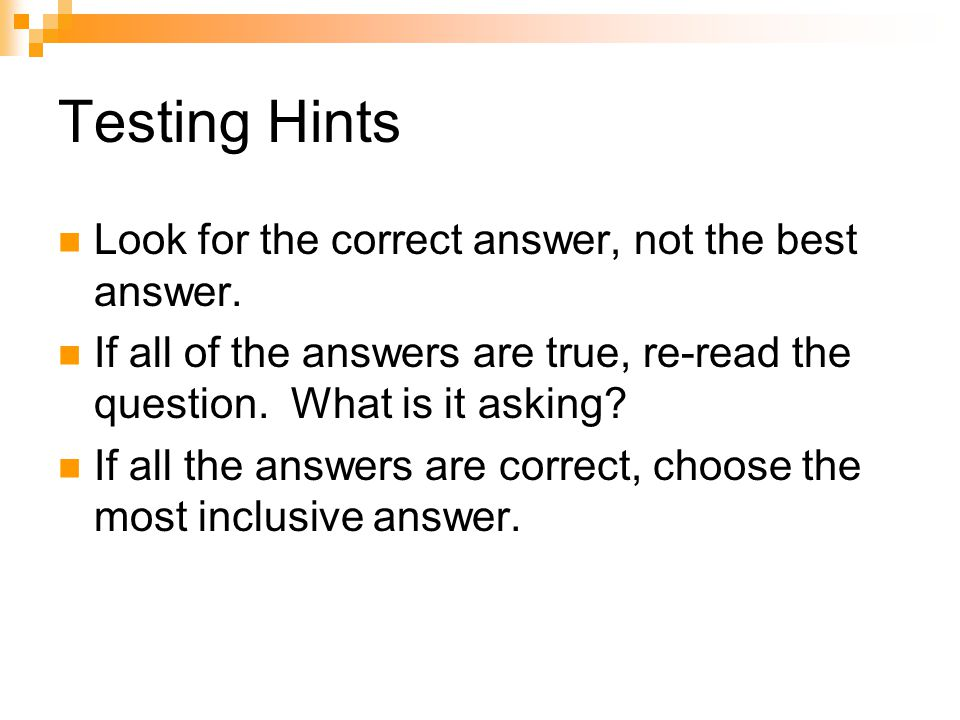 Testing Hints Look for the correct answer, not the best answer.