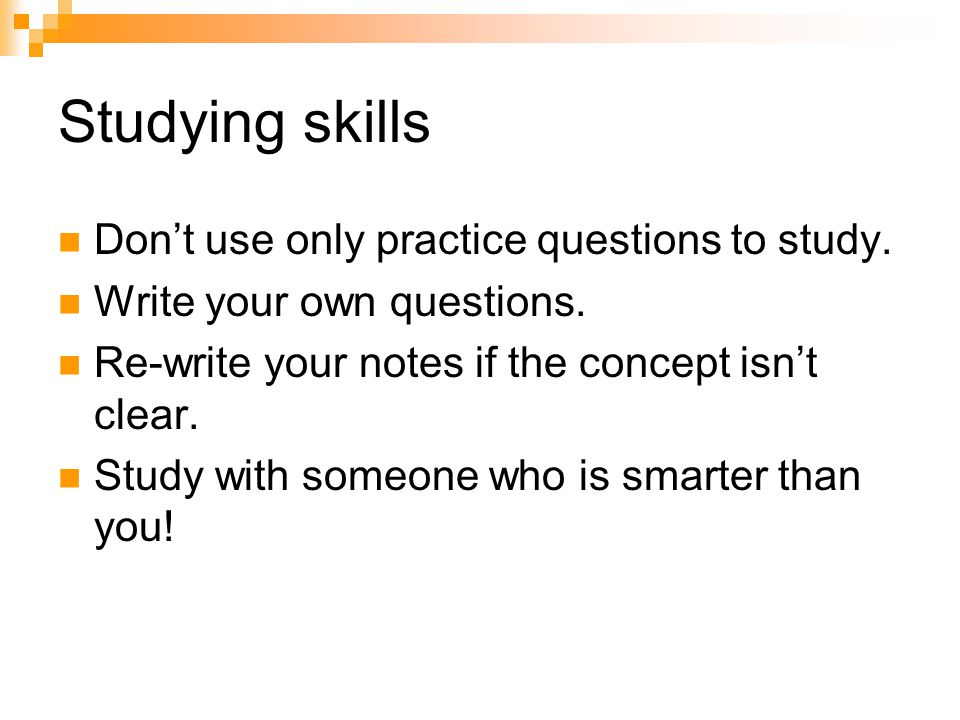 Studying skills Don't use only practice questions to study.