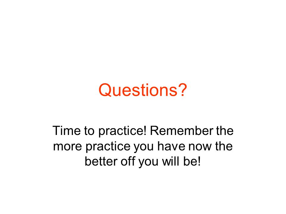 Questions Time to practice! Remember the more practice you have now the better off you will be!